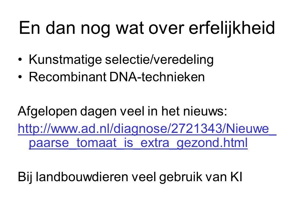 En dan nog wat over erfelijkheid •Kunstmatige selectie/veredeling •Recombinant DNA-technieken Afgelopen dagen veel in het nieuws: http://www.ad.nl/dia