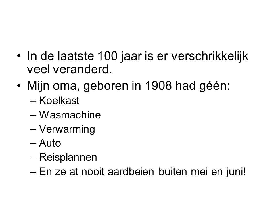 •In de laatste 100 jaar is er verschrikkelijk veel veranderd. •Mijn oma, geboren in 1908 had géén: –Koelkast –Wasmachine –Verwarming –Auto –Reisplanne