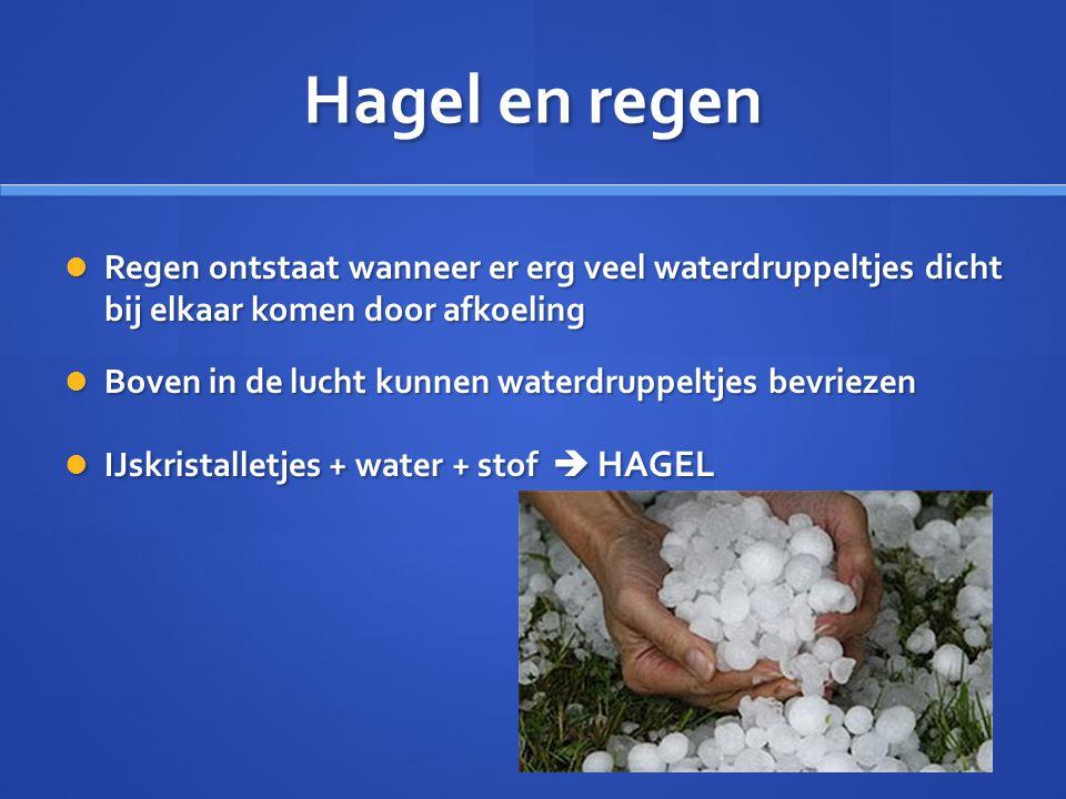 Hagel en regen  Regen ontstaat wanneer er erg veel waterdruppeltjes dicht bij elkaar komen door afkoeling  Boven in de lucht kunnen waterdruppeltjes bevriezen  IJskristalletjes + water + stof  HAGEL