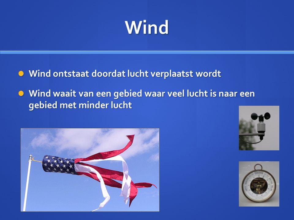 Wind  Wind ontstaat doordat lucht verplaatst wordt  Wind waait van een gebied waar veel lucht is naar een gebied met minder lucht