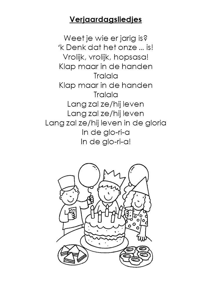 Verjaardagsliedjes Weet je wie er jarig is? ' k Denk dat het onze … is! Vrolijk, vrolijk, hopsasa! Klap maar in de handen Tralala Klap maar in de hand
