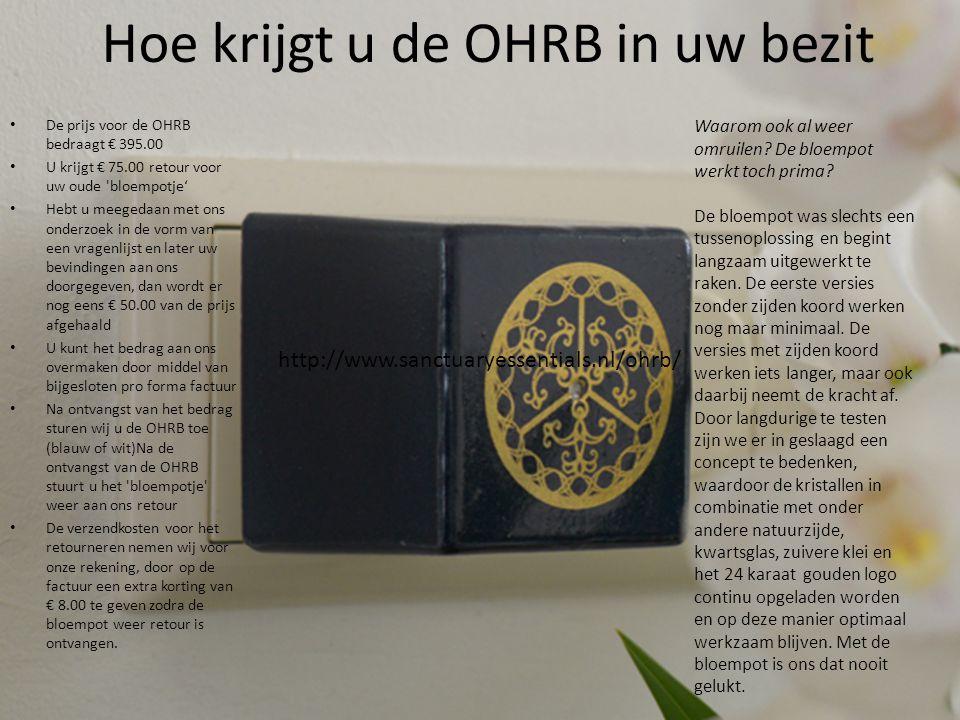 Hoe krijgt u de OHRB in uw bezit • De prijs voor de OHRB bedraagt € 395.00 • U krijgt € 75.00 retour voor uw oude bloempotje' • Hebt u meegedaan met ons onderzoek in de vorm van een vragenlijst en later uw bevindingen aan ons doorgegeven, dan wordt er nog eens € 50.00 van de prijs afgehaald • U kunt het bedrag aan ons overmaken door middel van bijgesloten pro forma factuur • Na ontvangst van het bedrag sturen wij u de OHRB toe (blauw of wit)Na de ontvangst van de OHRB stuurt u het bloempotje weer aan ons retour • De verzendkosten voor het retourneren nemen wij voor onze rekening, door op de factuur een extra korting van € 8.00 te geven zodra de bloempot weer retour is ontvangen.