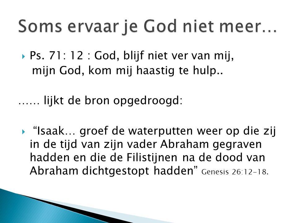  Ps. 71: 12 : God, blijf niet ver van mij, mijn God, kom mij haastig te hulp..