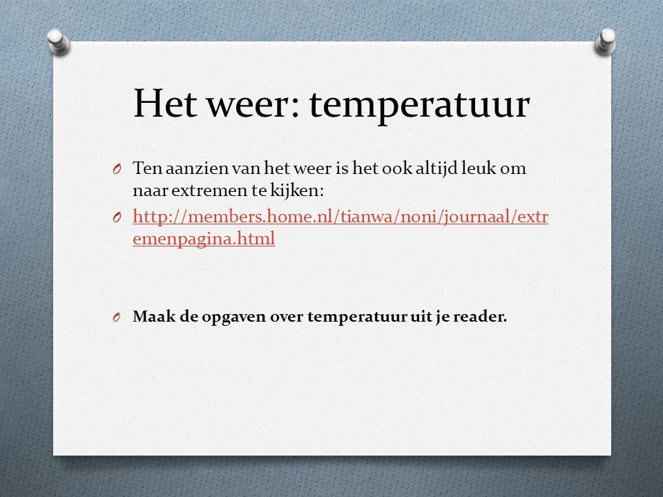 Het weer: temperatuur O Ten aanzien van het weer is het ook altijd leuk om naar extremen te kijken: O http://members.home.nl/tianwa/noni/journaal/extr