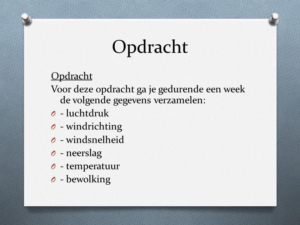 Opdracht Voor deze opdracht ga je gedurende een week de volgende gegevens verzamelen: O - luchtdruk O - windrichting O - windsnelheid O - neerslag O -