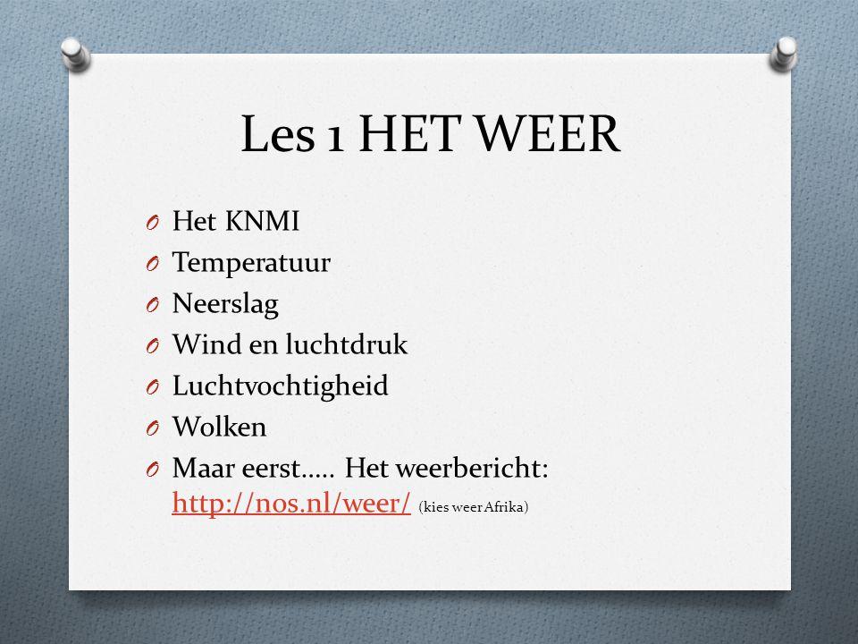 Les 1 HET WEER O Het KNMI O Temperatuur O Neerslag O Wind en luchtdruk O Luchtvochtigheid O Wolken O Maar eerst….. Het weerbericht: http://nos.nl/weer