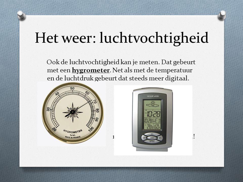 Het weer: luchtvochtigheid Ook de luchtvochtigheid kan je meten. Dat gebeurt met een hygrometer. Net als met de temperatuur en de luchtdruk gebeurt da