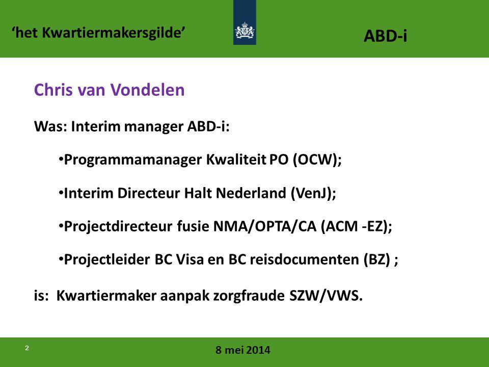 8 mei 2014 2 Chris van Vondelen Was: Interim manager ABD-i: • Programmamanager Kwaliteit PO (OCW); • Interim Directeur Halt Nederland (VenJ); • Projectdirecteur fusie NMA/OPTA/CA (ACM -EZ); • Projectleider BC Visa en BC reisdocumenten (BZ) ; is: Kwartiermaker aanpak zorgfraude SZW/VWS.