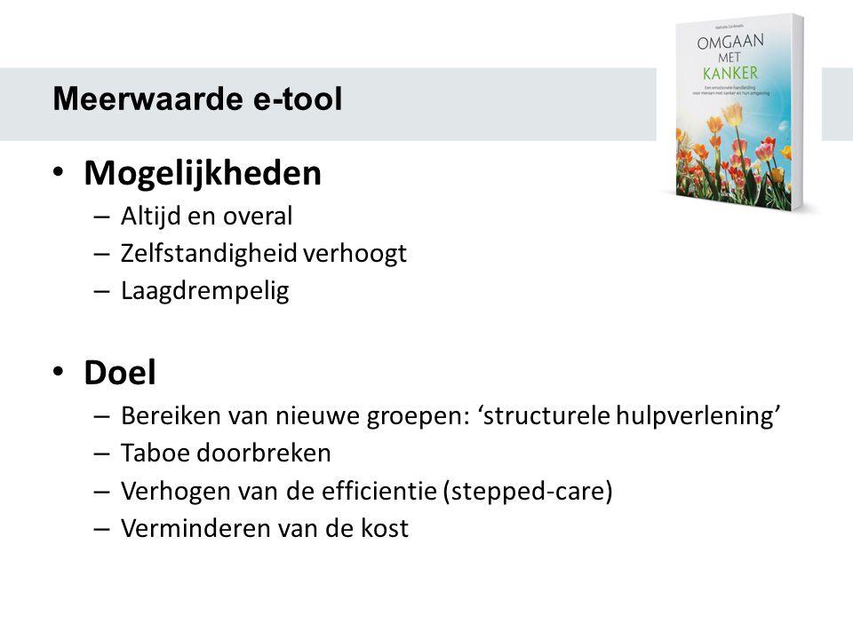 Meerwaarde e-tool • Mogelijkheden – Altijd en overal – Zelfstandigheid verhoogt – Laagdrempelig • Doel – Bereiken van nieuwe groepen: 'structurele hulpverlening' – Taboe doorbreken – Verhogen van de efficientie (stepped-care) – Verminderen van de kost
