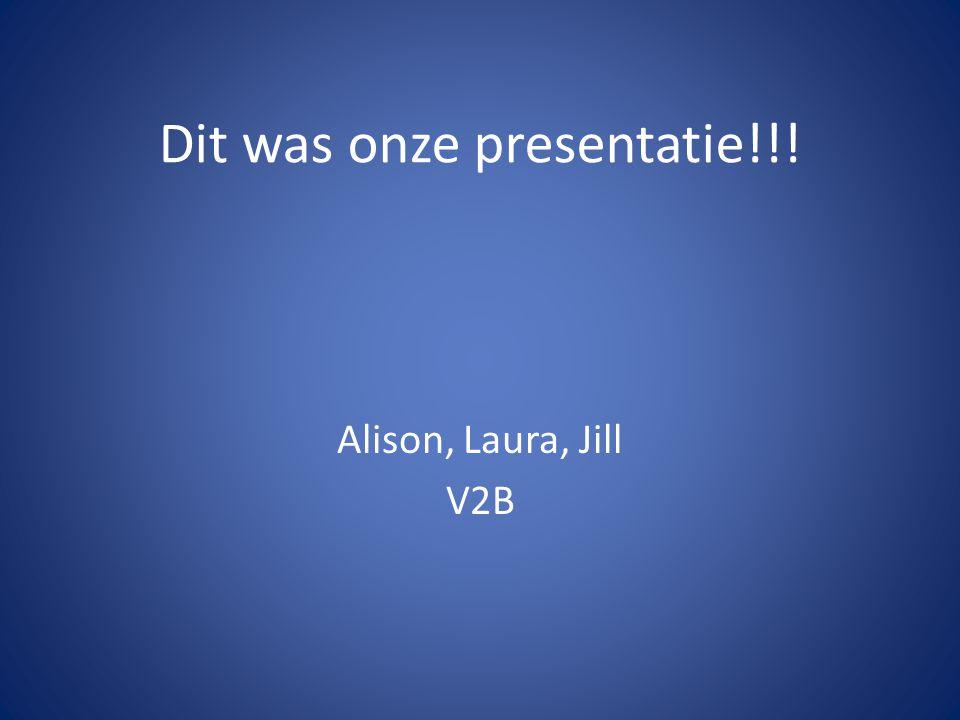 Dit was onze presentatie!!! Alison, Laura, Jill V2B