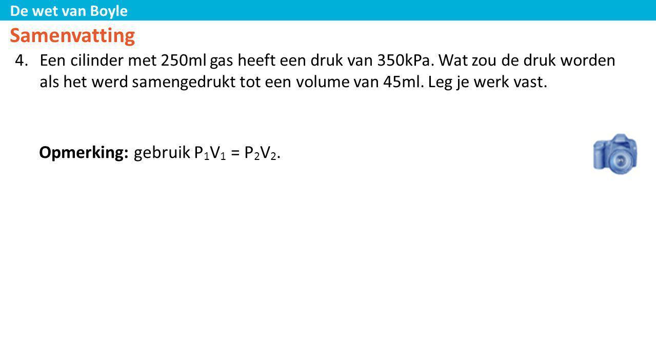 De wet van Boyle Samenvatting 4.Een cilinder met 250ml gas heeft een druk van 350kPa. Wat zou de druk worden als het werd samengedrukt tot een volume
