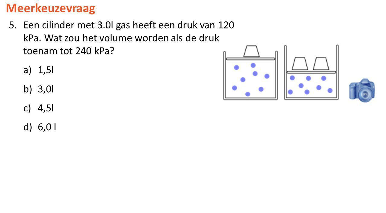 Meerkeuzevraag 5.Een cilinder met 3.0l gas heeft een druk van 120 kPa. Wat zou het volume worden als de druk toenam tot 240 kPa? a)1,5l b)3,0l c)4,5l