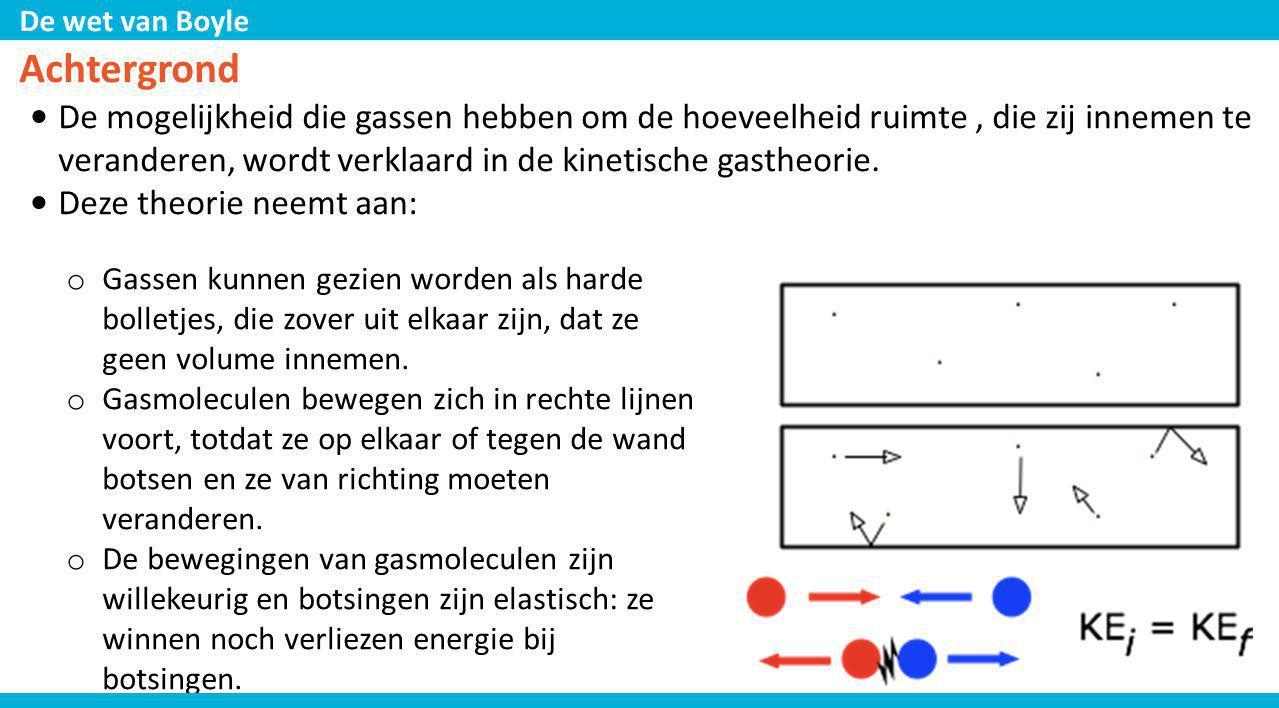 De wet van Boyle Achtergrond • De mogelijkheid die gassen hebben om de hoeveelheid ruimte, die zij innemen te veranderen, wordt verklaard in de kineti