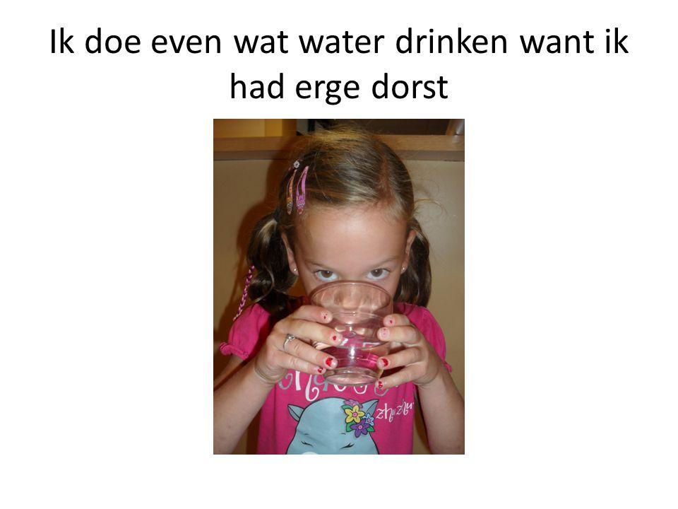 Ik doe even wat water drinken want ik had erge dorst