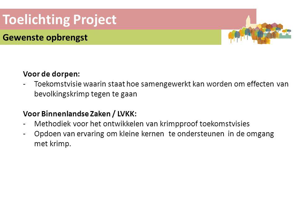 Toelichting Project Gewenste opbrengst Voor de dorpen: -Toekomstvisie waarin staat hoe samengewerkt kan worden om effecten van bevolkingskrimp tegen te gaan Voor Binnenlandse Zaken / LVKK: -Methodiek voor het ontwikkelen van krimpproof toekomstvisies -Opdoen van ervaring om kleine kernen te ondersteunen in de omgang met krimp.