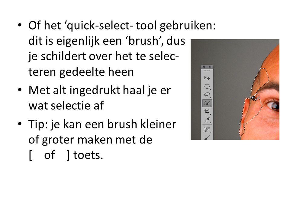 • Of het 'quick-select- tool gebruiken: dit is eigenlijk een 'brush', dus je schildert over het te selec- teren gedeelte heen • Met alt ingedrukt haal je er wat selectie af • Tip: je kan een brush kleiner of groter maken met de [ of ] toets.