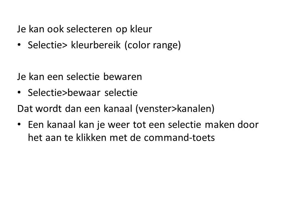 Je kan ook selecteren op kleur • Selectie> kleurbereik (color range) Je kan een selectie bewaren • Selectie>bewaar selectie Dat wordt dan een kanaal (venster>kanalen) • Een kanaal kan je weer tot een selectie maken door het aan te klikken met de command-toets
