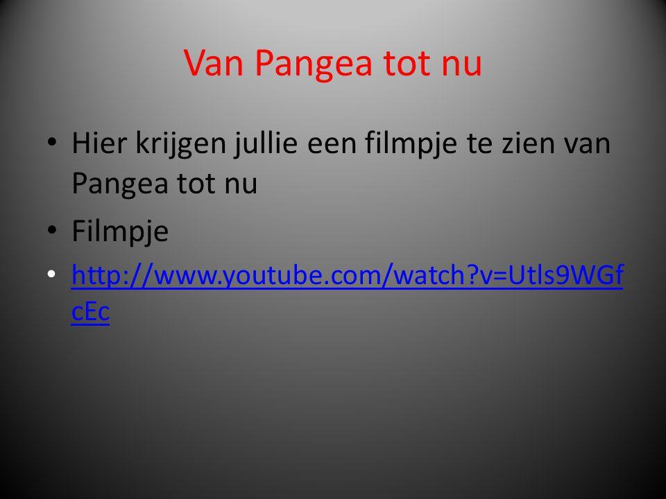 Van Pangea tot nu • Hier krijgen jullie een filmpje te zien van Pangea tot nu • Filmpje • http://www.youtube.com/watch?v=Utls9WGf cEc http://www.youtu
