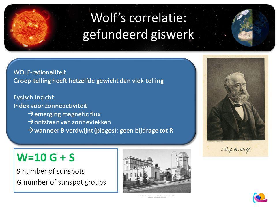 Wolf's correlatie: gefundeerd giswerk R=10G+S WOLF-rationaliteit Groep-telling heeft hetzelfde gewicht dan vlek-telling Fysisch inzicht: Index voor zonneactiviteit  emerging magnetic flux  ontstaan van zonnevlekken  wanneer B verdwijnt (plages): geen bijdrage tot R WOLF-rationaliteit Groep-telling heeft hetzelfde gewicht dan vlek-telling Fysisch inzicht: Index voor zonneactiviteit  emerging magnetic flux  ontstaan van zonnevlekken  wanneer B verdwijnt (plages): geen bijdrage tot R W=10 G + S S number of sunspots G number of sunspot groups