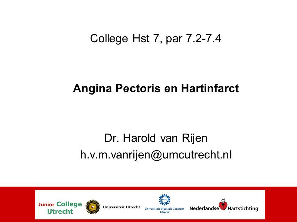 College Hst 7, par 7.2-7.4 Angina Pectoris en Hartinfarct Dr. Harold van Rijen h.v.m.vanrijen@umcutrecht.nl
