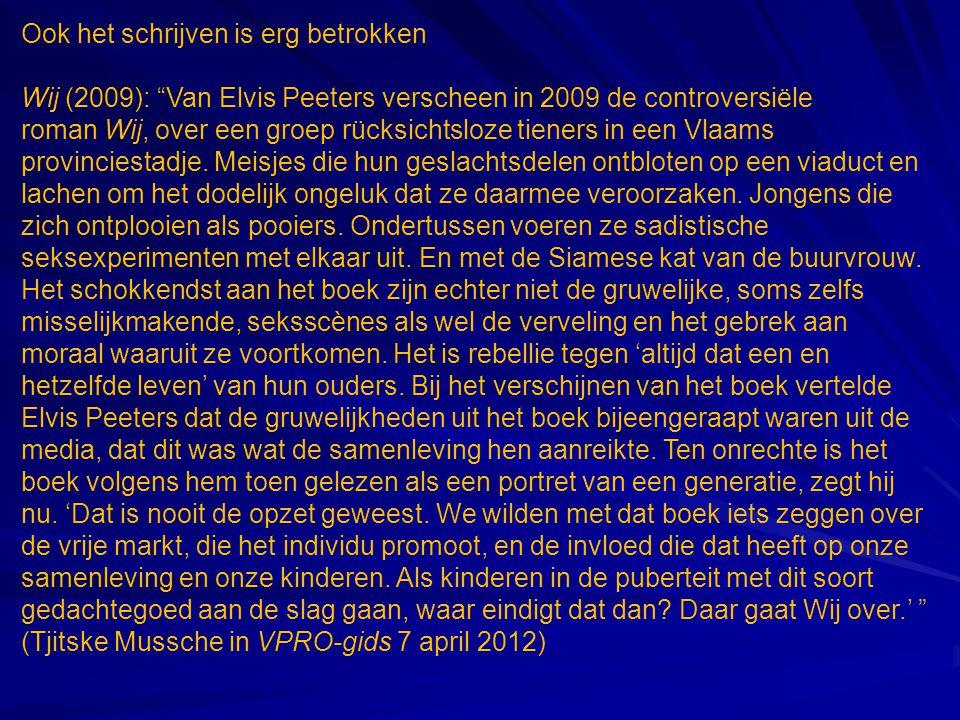 Ook het schrijven is erg betrokken Wij (2009): Van Elvis Peeters verscheen in 2009 de controversiële roman Wij, over een groep rücksichtsloze tieners in een Vlaams provinciestadje.