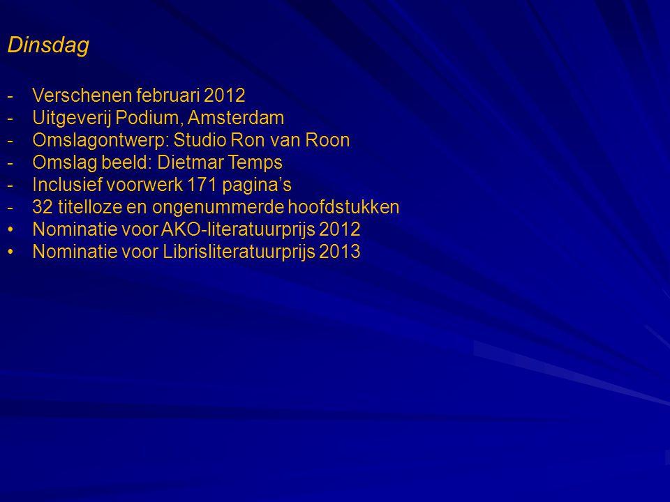 Dinsdag -Verschenen februari 2012 -Uitgeverij Podium, Amsterdam -Omslagontwerp: Studio Ron van Roon -Omslag beeld: Dietmar Temps -Inclusief voorwerk 171 pagina's -32 titelloze en ongenummerde hoofdstukken •Nominatie voor AKO-literatuurprijs 2012 •Nominatie voor Librisliteratuurprijs 2013