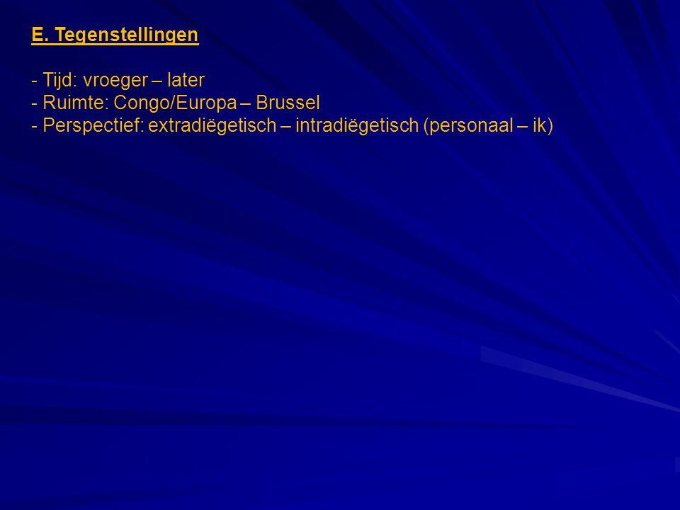 E. Tegenstellingen - Tijd: vroeger – later - Ruimte: Congo/Europa – Brussel - Perspectief: extradiëgetisch – intradiëgetisch (personaal – ik)