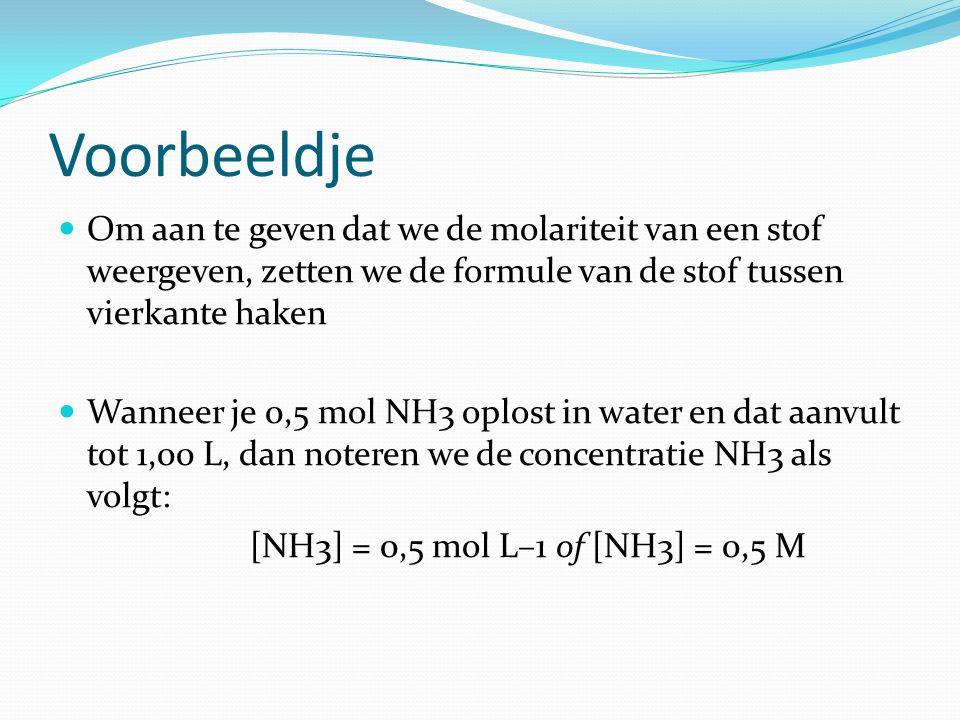 Voorbeeldje  Om aan te geven dat we de molariteit van een stof weergeven, zetten we de formule van de stof tussen vierkante haken  Wanneer je 0,5 mol NH3 oplost in water en dat aanvult tot 1,00 L, dan noteren we de concentratie NH3 als volgt: [NH3] = 0,5 mol L–1 of [NH3] = 0,5 M