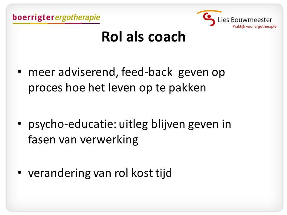 Rol als coach • meer adviserend, feed-back geven op proces hoe het leven op te pakken • psycho-educatie: uitleg blijven geven in fasen van verwerking