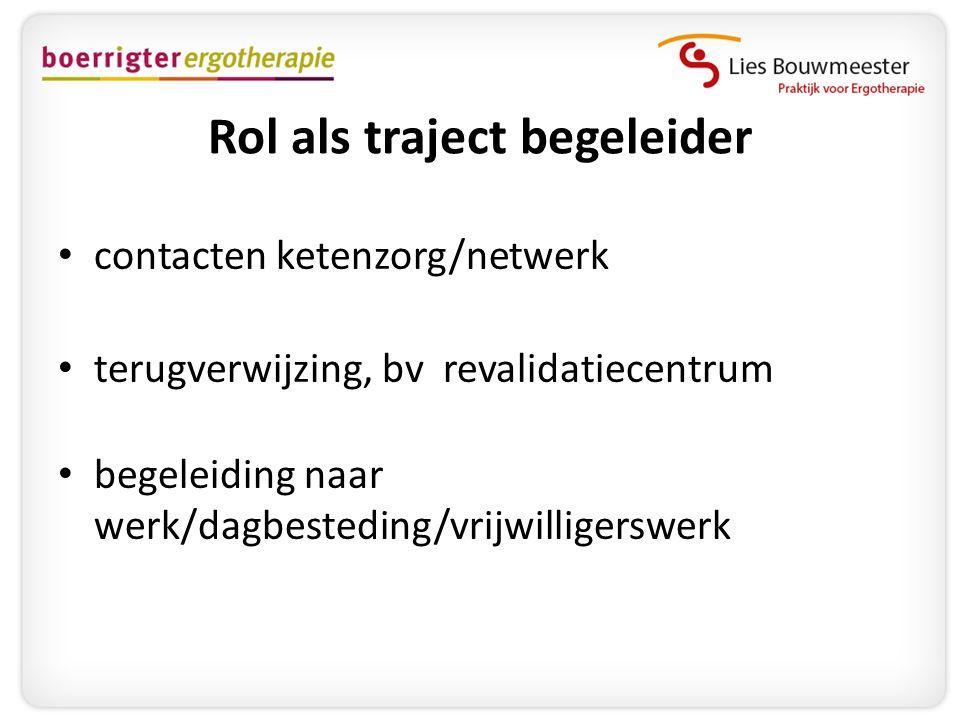 Rol als traject begeleider • contacten ketenzorg/netwerk • terugverwijzing, bv revalidatiecentrum • begeleiding naar werk/dagbesteding/vrijwilligerswe