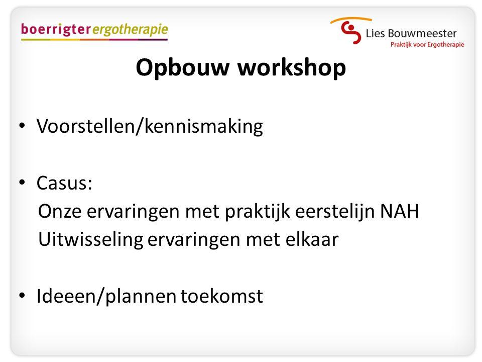 Opbouw workshop • Voorstellen/kennismaking • Casus: Onze ervaringen met praktijk eerstelijn NAH Uitwisseling ervaringen met elkaar • Ideeen/plannen to