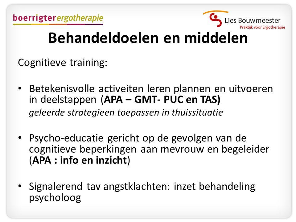 Behandeldoelen en middelen Cognitieve training: • Betekenisvolle activeiten leren plannen en uitvoeren in deelstappen (APA – GMT- PUC en TAS) geleerde