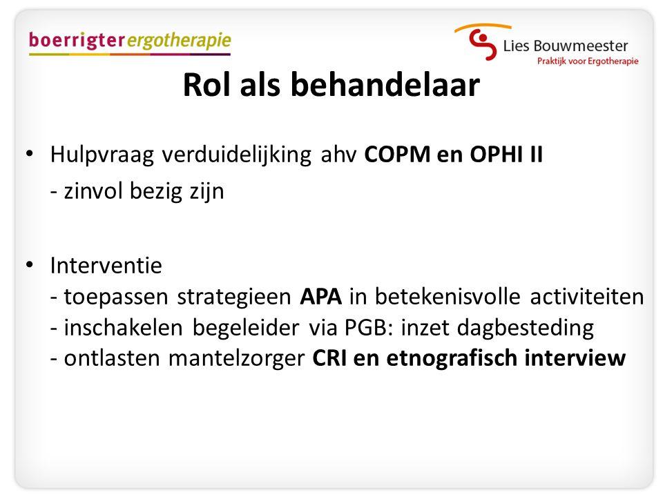 Rol als behandelaar • Hulpvraag verduidelijking ahv COPM en OPHI II - zinvol bezig zijn • Interventie - toepassen strategieen APA in betekenisvolle ac