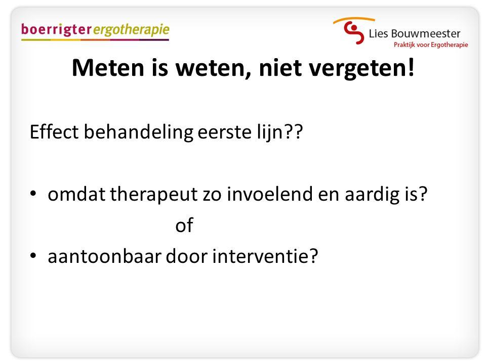 Meten is weten, niet vergeten! Effect behandeling eerste lijn?? • omdat therapeut zo invoelend en aardig is? of • aantoonbaar door interventie?