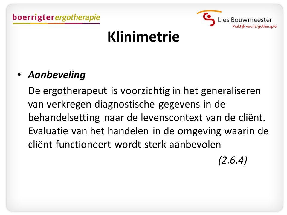 Klinimetrie • Aanbeveling De ergotherapeut is voorzichtig in het generaliseren van verkregen diagnostische gegevens in de behandelsetting naar de leve