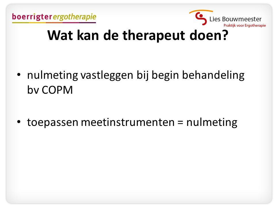Wat kan de therapeut doen? • nulmeting vastleggen bij begin behandeling bv COPM • toepassen meetinstrumenten = nulmeting