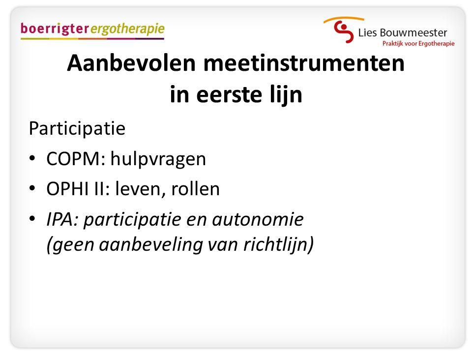 Aanbevolen meetinstrumenten in eerste lijn Participatie • COPM: hulpvragen • OPHI II: leven, rollen • IPA: participatie en autonomie (geen aanbeveling