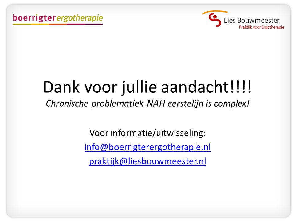 Dank voor jullie aandacht!!!! Chronische problematiek NAH eerstelijn is complex! Voor informatie/uitwisseling: info@boerrigterergotherapie.nl praktijk