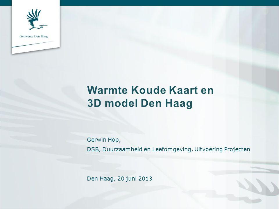 Warmte Koude Kaart en 3D model Den Haag Gerwin Hop, DSB, Duurzaamheid en Leefomgeving, Uitvoering Projecten Den Haag, 20 juni 2013