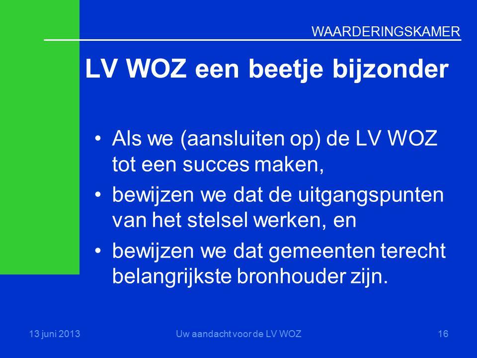 WAARDERINGSKAMER LV WOZ een beetje bijzonder 13 juni 2013Uw aandacht voor de LV WOZ16 •Als we (aansluiten op) de LV WOZ tot een succes maken, •bewijze
