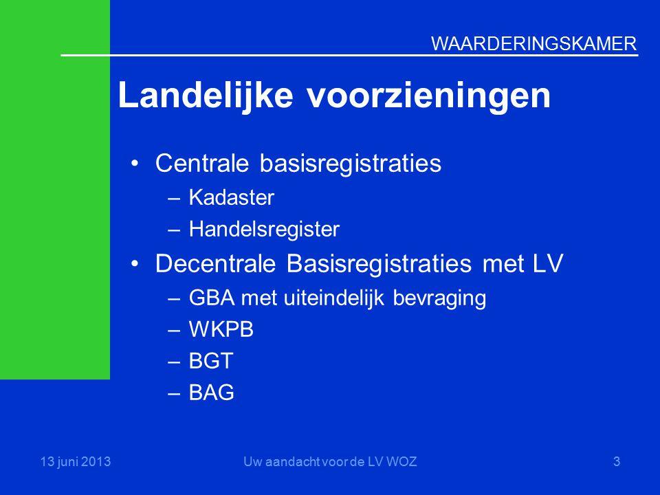 WAARDERINGSKAMER Landelijke voorzieningen 13 juni 2013Uw aandacht voor de LV WOZ3 •Centrale basisregistraties –Kadaster –Handelsregister •Decentrale B
