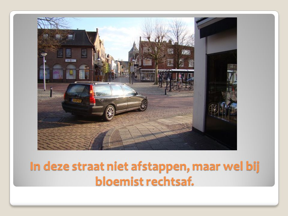 In deze straat niet afstappen, maar wel bij bloemist rechtsaf.