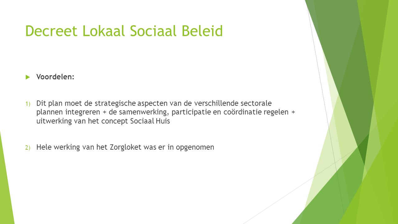 Decreet Lokaal Sociaal Beleid  Voordelen: 1) Dit plan moet de strategische aspecten van de verschillende sectorale plannen integreren + de samenwerking, participatie en coördinatie regelen + uitwerking van het concept Sociaal Huis 2) Hele werking van het Zorgloket was er in opgenomen