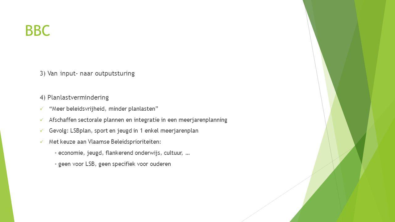 BBC 3) Van input- naar outputsturing 4) Planlastvermindering  Meer beleidsvrijheid, minder planlasten  Afschaffen sectorale plannen en integratie in een meerjarenplanning  Gevolg: LSBplan, sport en jeugd in 1 enkel meerjarenplan  Met keuze aan Vlaamse Beleidsprioriteiten: - economie, jeugd, flankerend onderwijs, cultuur, … - geen voor LSB, geen specifiek voor ouderen