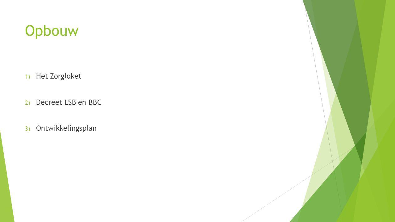 Opbouw 1) Het Zorgloket 2) Decreet LSB en BBC 3) Ontwikkelingsplan