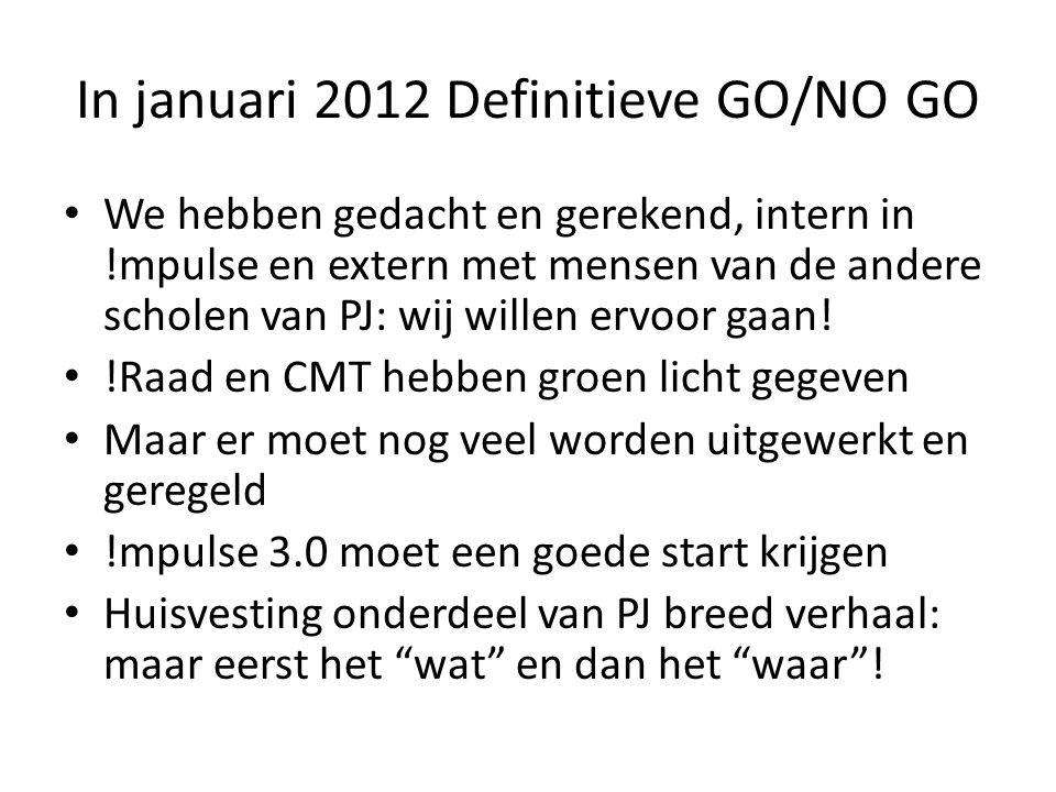 In januari 2012 Definitieve GO/NO GO • We hebben gedacht en gerekend, intern in !mpulse en extern met mensen van de andere scholen van PJ: wij willen ervoor gaan.