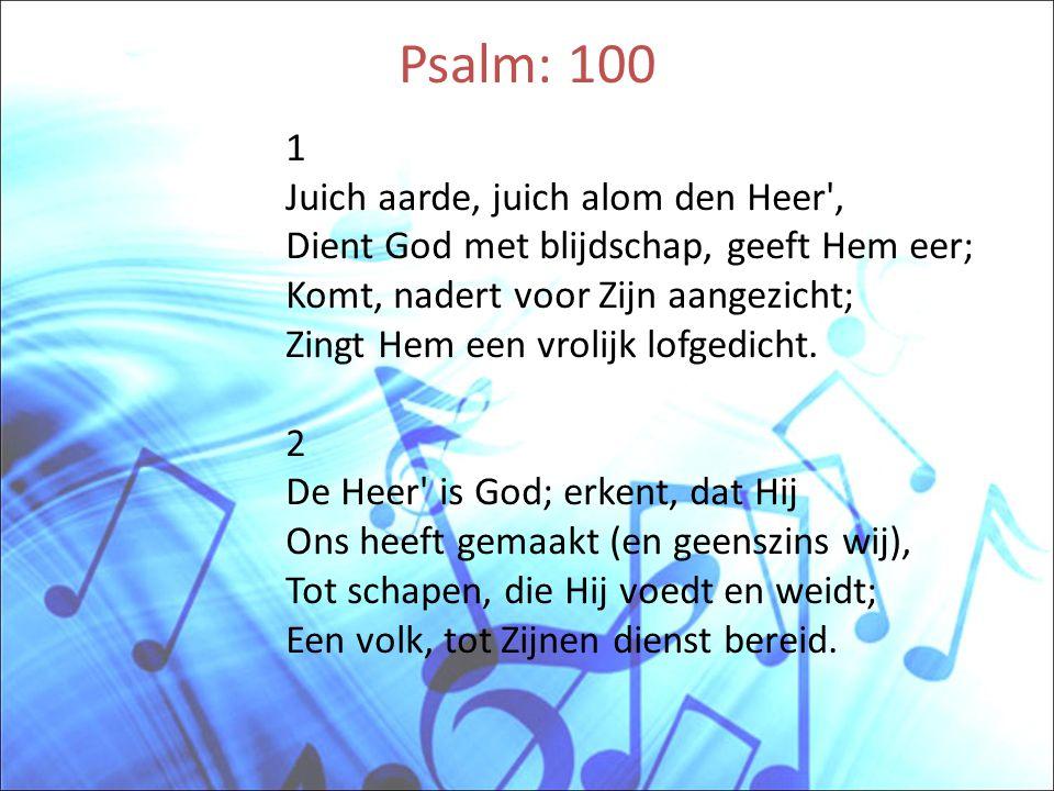 Psalm: 100 1 Juich aarde, juich alom den Heer', Dient God met blijdschap, geeft Hem eer; Komt, nadert voor Zijn aangezicht; Zingt Hem een vrolijk lofg