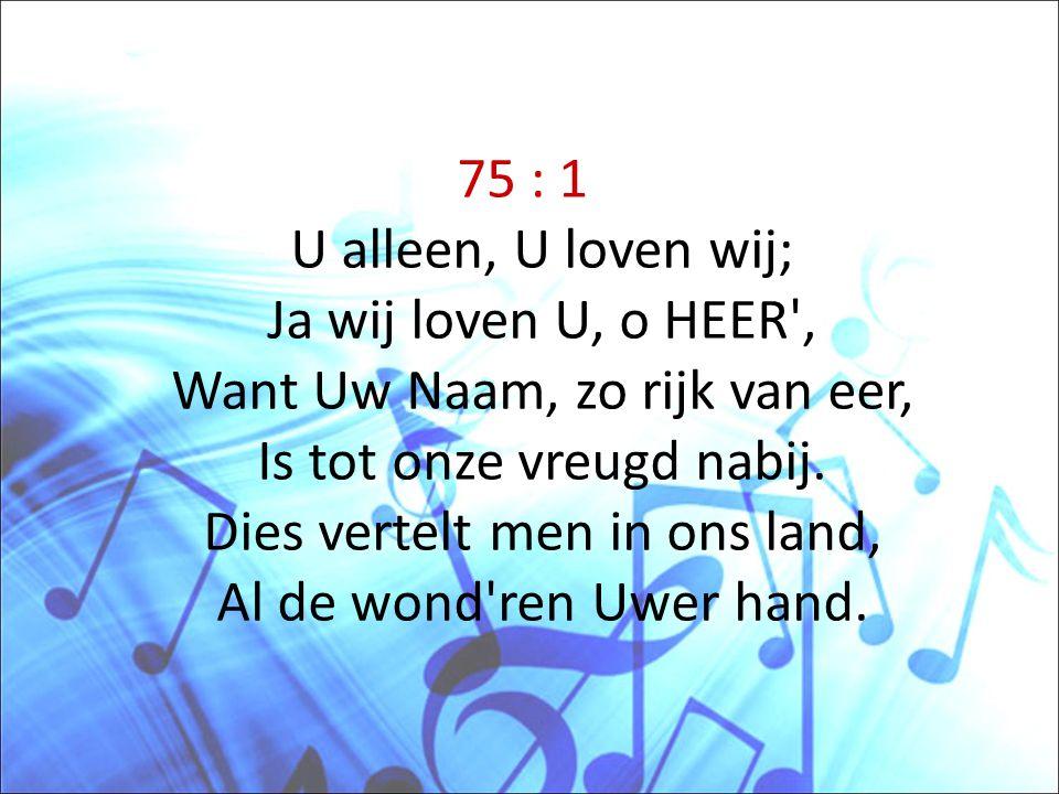 75 : 1 U alleen, U loven wij; Ja wij loven U, o HEER', Want Uw Naam, zo rijk van eer, Is tot onze vreugd nabij. Dies vertelt men in ons land, Al de wo