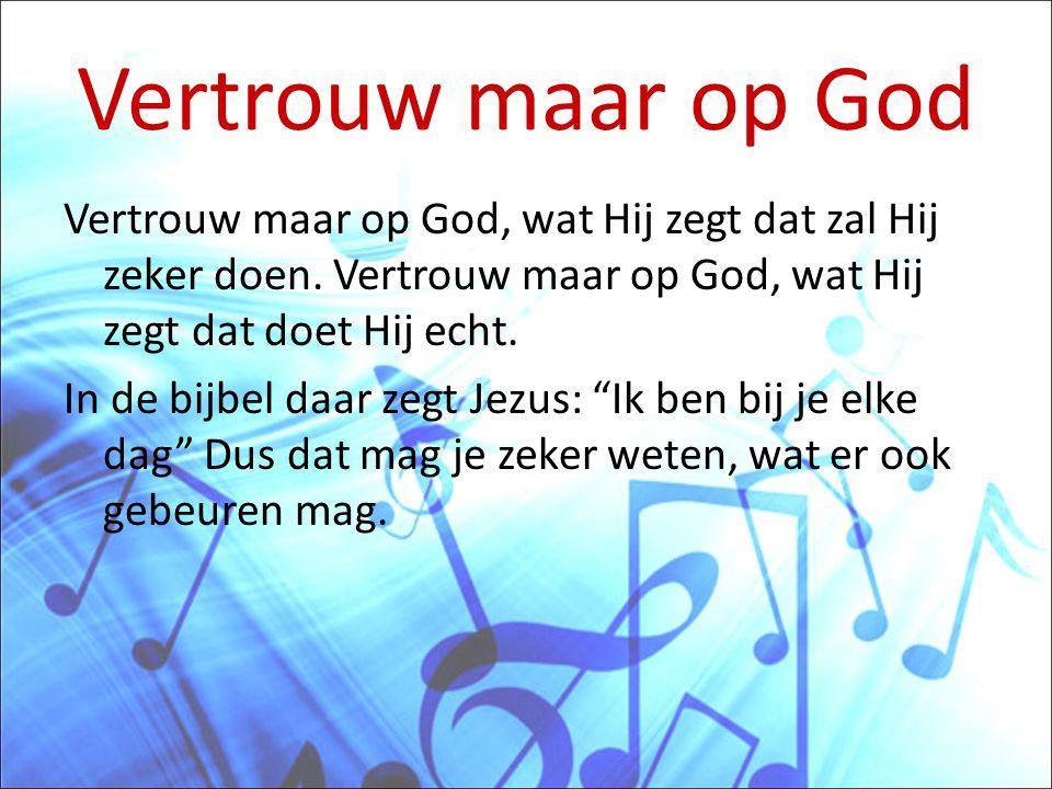 Vertrouw maar op God Vertrouw maar op God, wat Hij zegt dat zal Hij zeker doen. Vertrouw maar op God, wat Hij zegt dat doet Hij echt. In de bijbel daa