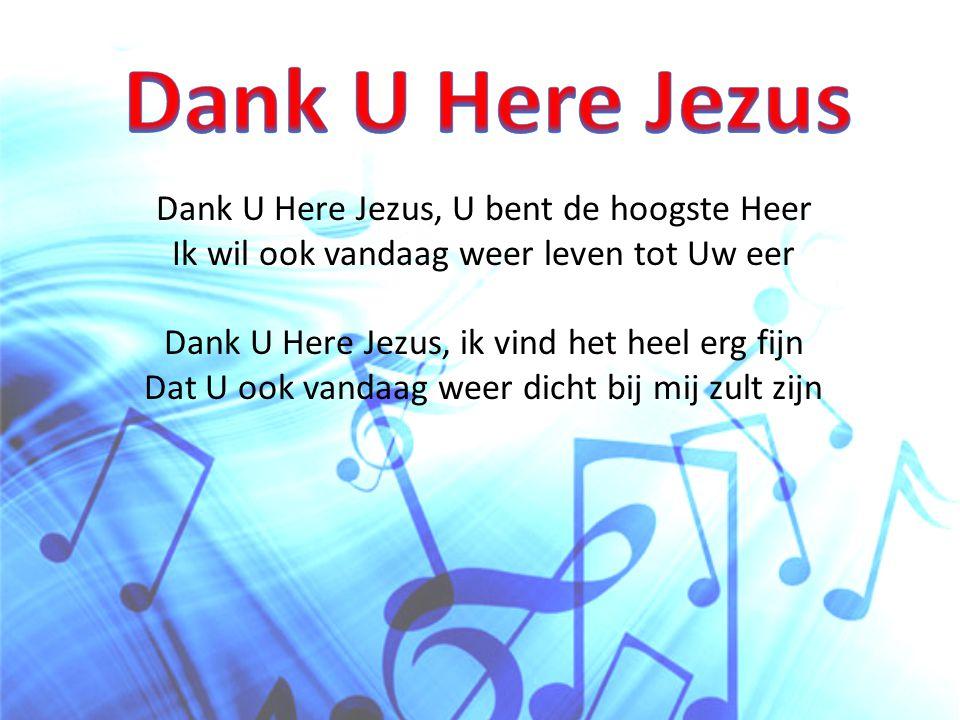Dank U Here Jezus, U bent de hoogste Heer Ik wil ook vandaag weer leven tot Uw eer Dank U Here Jezus, ik vind het heel erg fijn Dat U ook vandaag weer